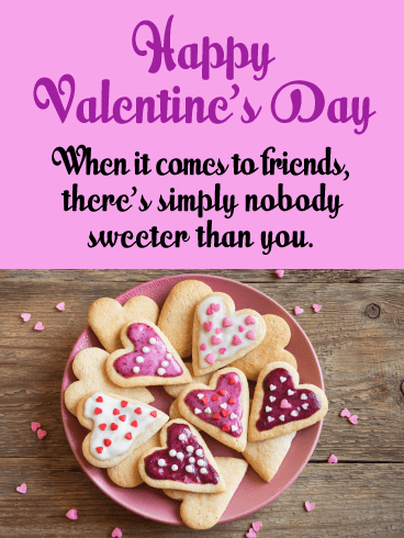 Happy Valentine's Day! When it comes to friends, there's simply nobody sweeter than you.