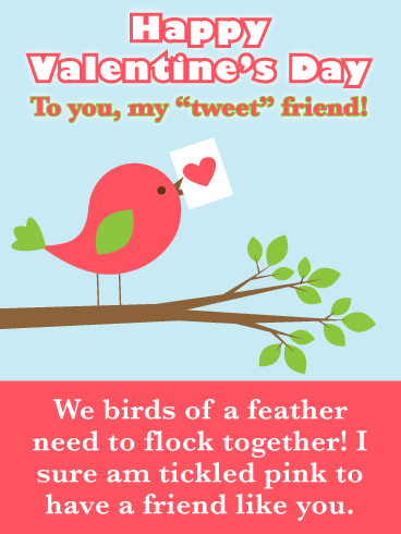 "Happy Valentine's Day To you, my ""tweet"" friend! We birds of a feather need to flock together! I sure am tickled pink to have a friend like you."