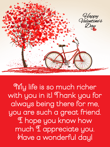 My life is so much richer with you in it! Thank you for always being there for me, you are such a great friend. I hope you know how much I appreciate you. Have a wonderful day!