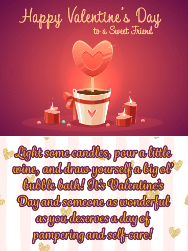 Happy Valentine's Day to a Sweet Friend. Light some candles, pour a little wine, and draw yourself a big bubble bath! It's Valentine's Day and someone as wonderful as you deserve a day of pampering and self-care!