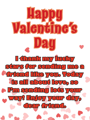 Happy Valentine's Day. I thank my lucky stars for sending me a friend like you. Today is all about love, so I'm sending lots your way! Enjoy your day, dear friend.