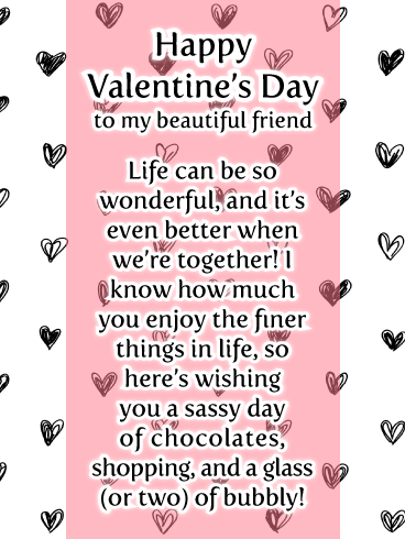 Happy Valentine's Day To My Beautiful Friend. Life can be so wonderful, and it's even better when we're together! I know how much you enjoy the finer things in life, so here's wishing you a sassy day of chocolates, shopping, and a glass (or two) of bubbly!