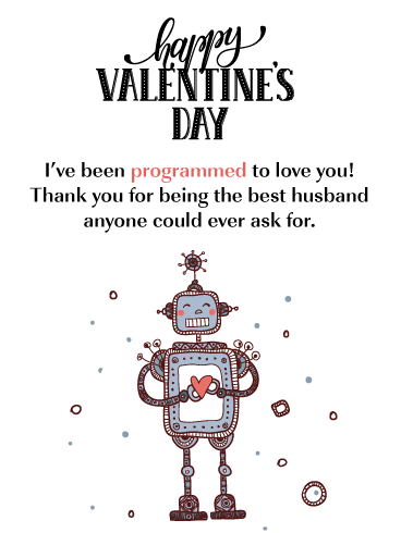 Happy Valentine's Day. I've been programmed to love you! Thank you for being the best husband anyone could ever ask for.