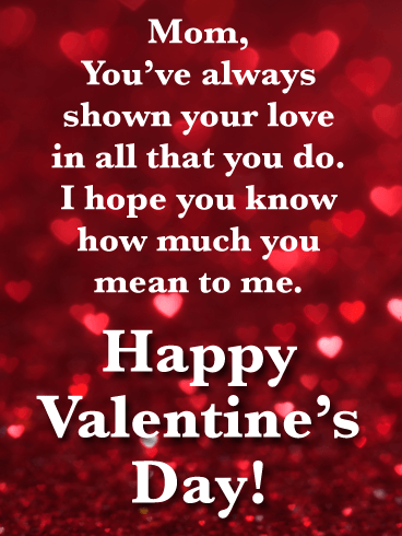 Mom, You've always shown your love in all that you do. I hope you know how much you mean to me. Happy Valentine's Day!