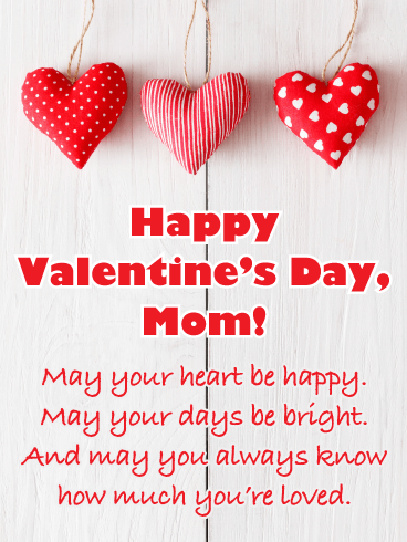Happy Valentine's Day, Mom! May your heart be happy. May your days be bright. And may you always know how much you're loved.