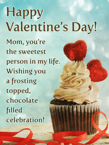 Happy Valentine's Day! Mom, you're the sweetest person in my life. Wishing you a frosting topped, chocolate filled celebration!