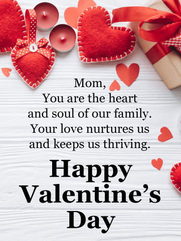 Mom, You are the heart and soul of our family. Your love nurtures us and keeps us thriving. Happy Valentine's Day!