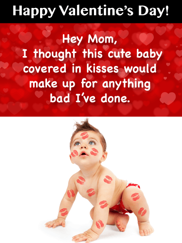 Happy Valentine's Day! Hey Mom, I thought this cute baby covered in kisses would make up for anything bad I've done.