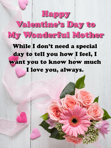 Happy Valentine's Day to My Wonderful Mother! While I don't need a special day to tell you how I feel, I want you to know how much I love you, always.