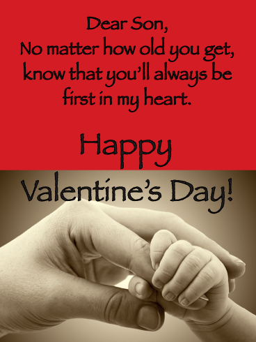 Dear Son, No matter how old you get, know that you'll always be first in my heart. Happy Valentine's Day!