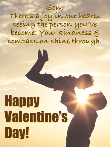 Son, There's a joy in our hearts seeing the person you've become. Your kindness & compassion shine through. Happy Valentine's Day!