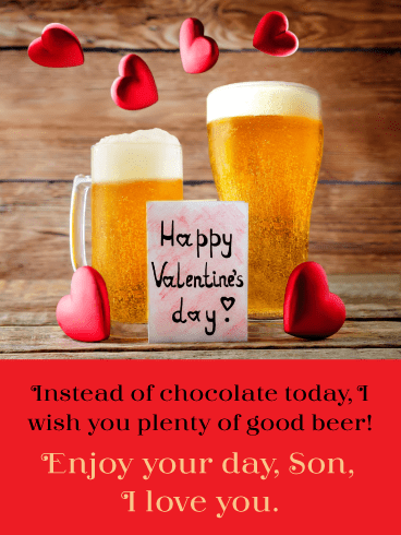 Happy Valentine's! Instead of chocolate today, I wish you plenty of good beer! Enjoy your day, son, I love you.