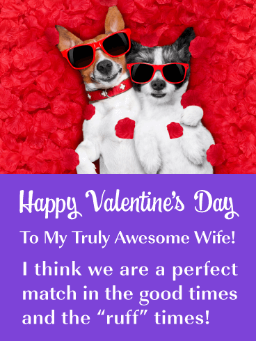 "Happy Valentine's Day. To My Truly Awesome Wife! I think we are a perfect match in the good times and the ""ruff"" times!"