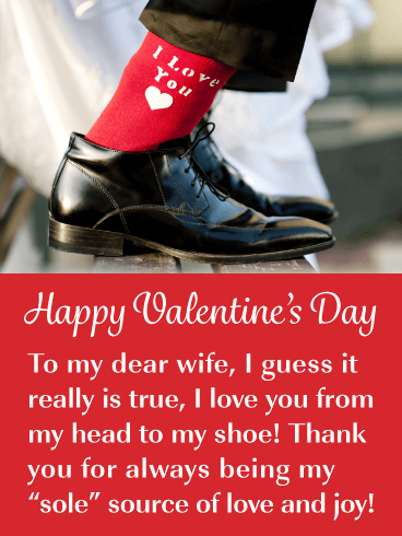 "Happy Valentine's Day. To my dear wife, I guess it really is true, I love you from my head to my shoe! Thank you for always being my ""sole"" source of love and joy!"