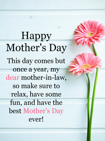 Happy Mother's Day. This day comes but once a year, my dear mother-in-law, so make sure to relax, have some fun, and have the best Mother's Day ever!