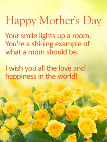 Happy Mother's Day. Your smile lights up a room. You're a shining example of what a mom should be. I wish you all the love and happiness in the world.
