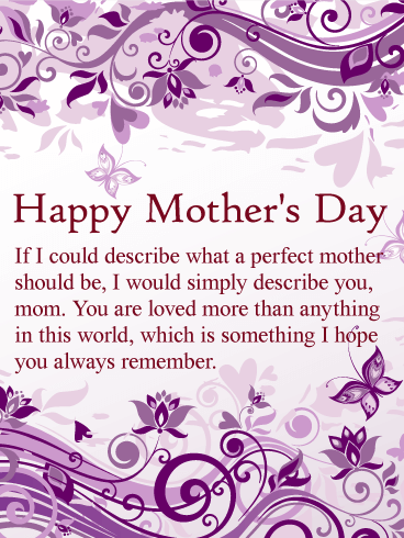Happy Mother's Day. If I could describe what a perfect mother should be, I would simply describe you, mom. You are loved more than anything in this world, which is something I hope you always remember.