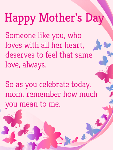 Happy Mother's Day. Someone like you, who loves with all her heart, deserves to feel that same love, always. So as you celebrate today, mom, remember how much you mean to me.