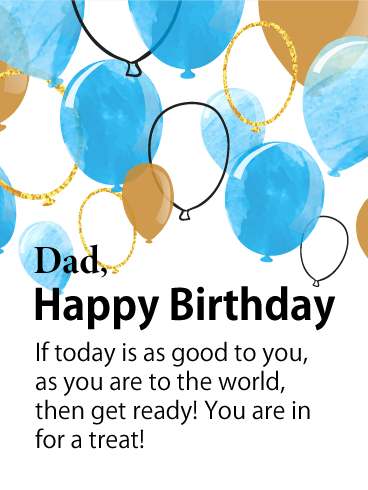 Dad, Happy Birthday. If today is as good to you, as you are to the world, then get ready! You are in for a treat!