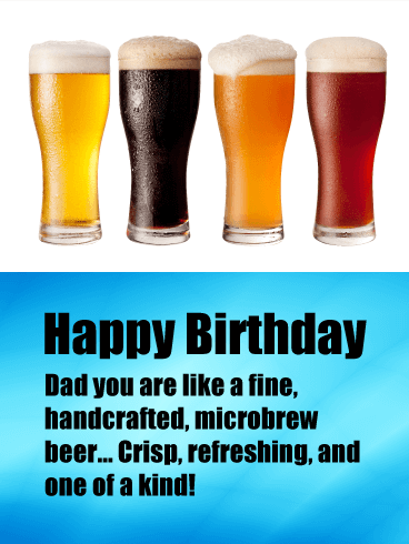 Happy Birthday. Dad you are like a fine, handcrafted, microbrew beer… Crisp, refreshing, and one of a kind!