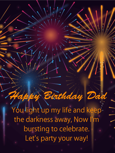 Happy Birthday Dad. You light up my life and keep the darkness away, Now I'm bursting to celebrate Let's party your way!