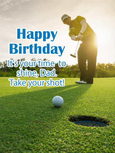 Happy Birthday. It's your time to shine, Dad. Take your shot!