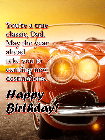 You're a true classic, Dad. May the year ahead take you to exciting new destinations. Happy Birthday!