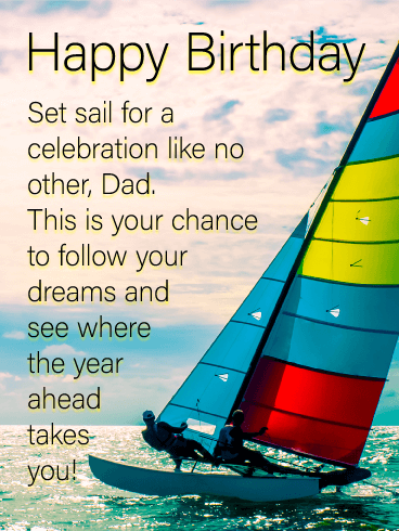 Happy Birthday. Set sail for a celebration like no other, Dad. This is your chance to follow your dreams and see where the year ahead takes you!