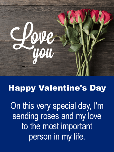 Happy Valentine's Day. On this very special day, I'm sending roses and my love to the most important person in my life.