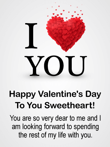 I Love You. Happy Valentine's Day To You Sweetheart! You are so very dear to me and I am looking forward to spending the rest of my life with you.