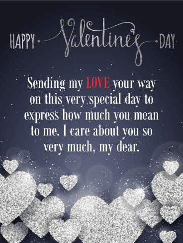 Happy Valentine's Day. Sending my LOVE your way on this very special day to express how much you mean to me. I care about you so very much, my dear.
