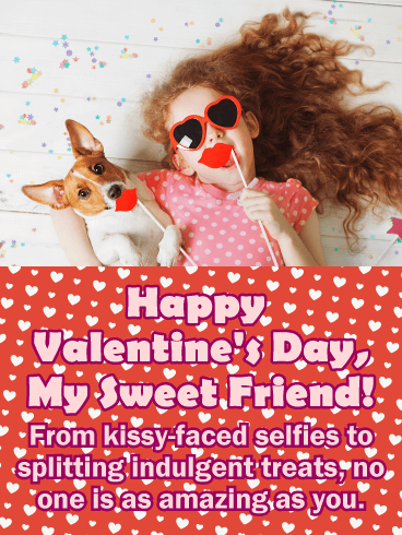 Happy Valentine's Day, My Sweet Friend! From kissy-faced selfies to splitting indulgent treats, no one is as amazing as you.
