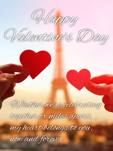 Happy Valentine's Day. Whether we're celebrating together or miles apart, my heart belongs to you, now and forever.