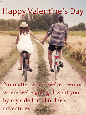Happy Valentine's Day. No matter where we've been or where we're going, I want you by my side for all of life's adventures.