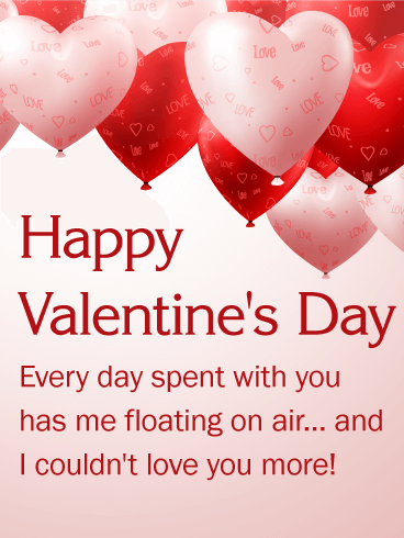Happy Valentine's Day. Every day spent with you has me floating on air... and I couldn't love you more!