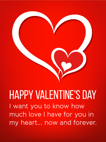 Happy Valentine's Day. I want you to know how much love I have for you in my heart... now and forever.