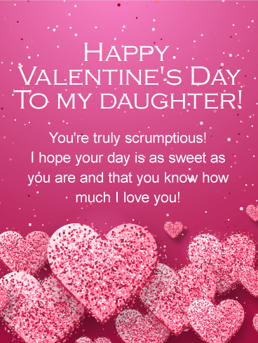 Happy Valentine's Day To My Daughter! You're truly scrumptious! I hope your day is as sweet as you are and that you know how much I love you!