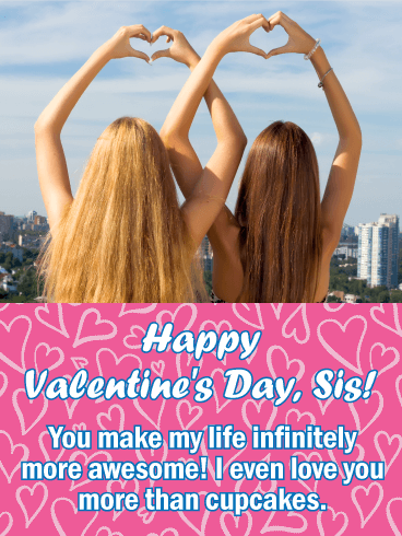 Happy Valentine's Day, Sis! You make my life infinitely more awesome! I even love you more than cupcakes.