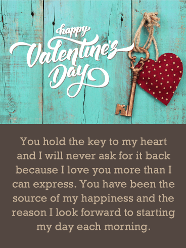 Happy Valentine's Day. You hold the key to my heart and I will never ask for it back because I love you more than I can express. You have been the source of my happiness and the reason I look forward to starting my day each morning.