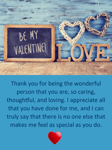 Thank you for being the wonderful person that you are, so caring, thoughtful, and loving. I appreciate all that you have done for me, and I can truly say that there is no one else that makes me feel as special as you do.