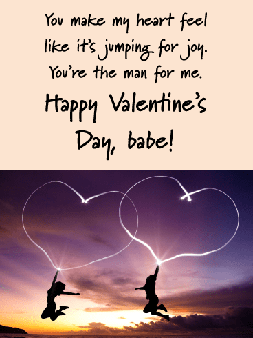 You make my heart feel like it's jumping for joy.  You're the man for me. Happy Valentine's Day, babe!